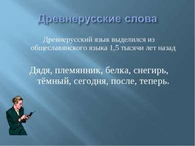 Древнерусский язык выделился из общеславянского языка 1,5 тысячи лет назад Дя...