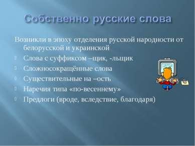 Возникли в эпоху отделения русской народности от белорусской и украинской Сло...