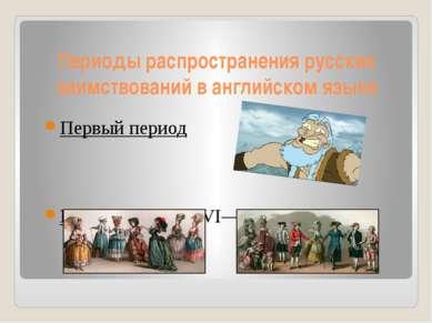 Периоды распространения русских заимствований в английском языке Первый перио...