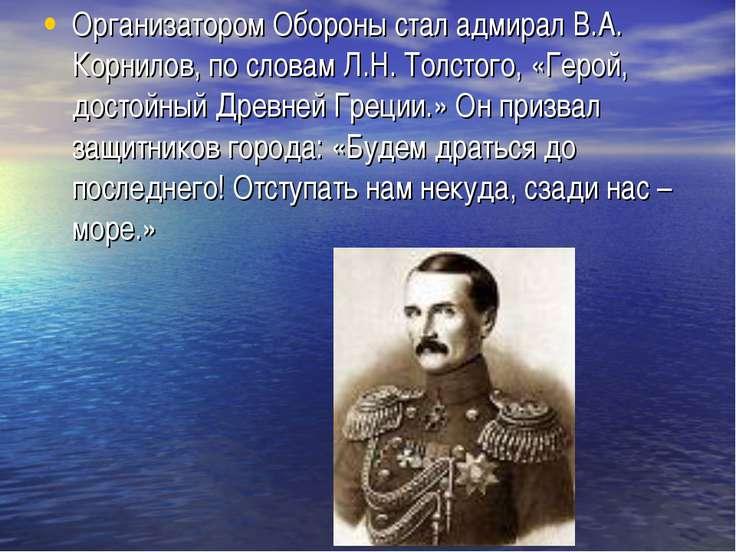 Организатором Обороны стал адмирал В.А. Корнилов, по словам Л.Н. Толстого, «Г...