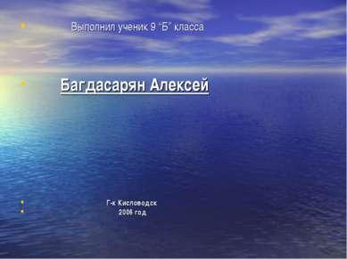 """Выполнил ученик 9 """"Б"""" класса Багдасарян Алексей Г-к Кисловодск 2006 год"""