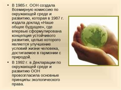 В 1985 г. ООН создала Всемирную комиссию по окружающей среде и развитию, кото...