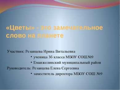 «Цветы» - это замечательное слово на планете Участник: Резанцева Ирина Виталь...