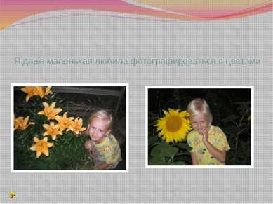 Я даже маленькая любила фотографироваться с цветами