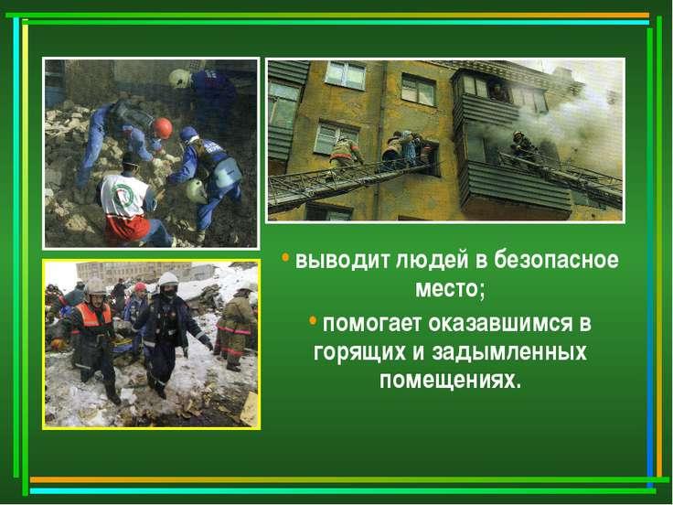 выводит людей в безопасное место; помогает оказавшимся в горящих и задымленны...