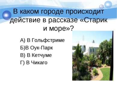 В каком городе происходит действие в рассказе «Старик и море»? А) В Гольфстри...
