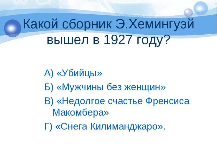 Какой сборник Э.Хемингуэй вышел в 1927 году? А) «Убийцы» Б) «Мужчины без женщ...
