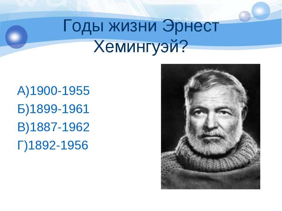 Годы жизни Эрнест Хемингуэй? А)1900-1955 Б)1899-1961 В)1887-1962 Г)1892-1956