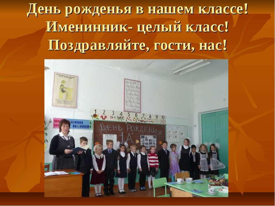 День рожденья в нашем классе! Именинник- целый класс! Поздравляйте, гости, нас!
