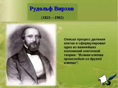 Рудольф Вирхов (1821—1902) Описал процесс деления клетки и сформулировал одно...
