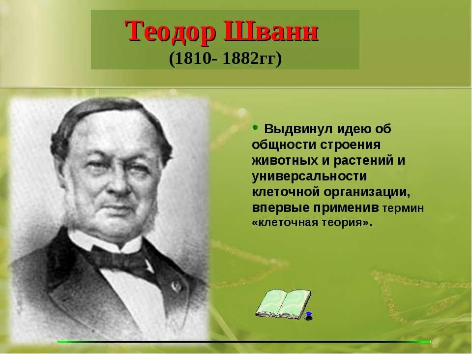 Теодор Шванн (1810- 1882гг) Выдвинул идею об общности строения животных и рас...