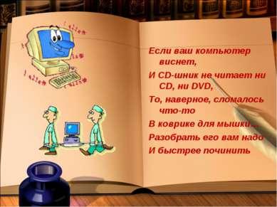 Если ваш компьютер виснет, И СD-шник не читает ни CD, ни DVD, То, наверное, с...