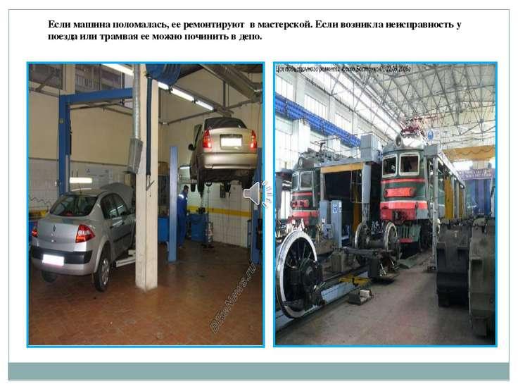 Если машина поломалась, ее ремонтируют в мастерской. Если возникла неисправно...