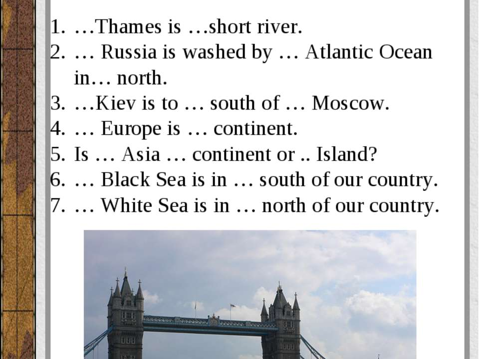 Вставьте артикль, где необходимо. …Thames is …short river. … Russia is washed...