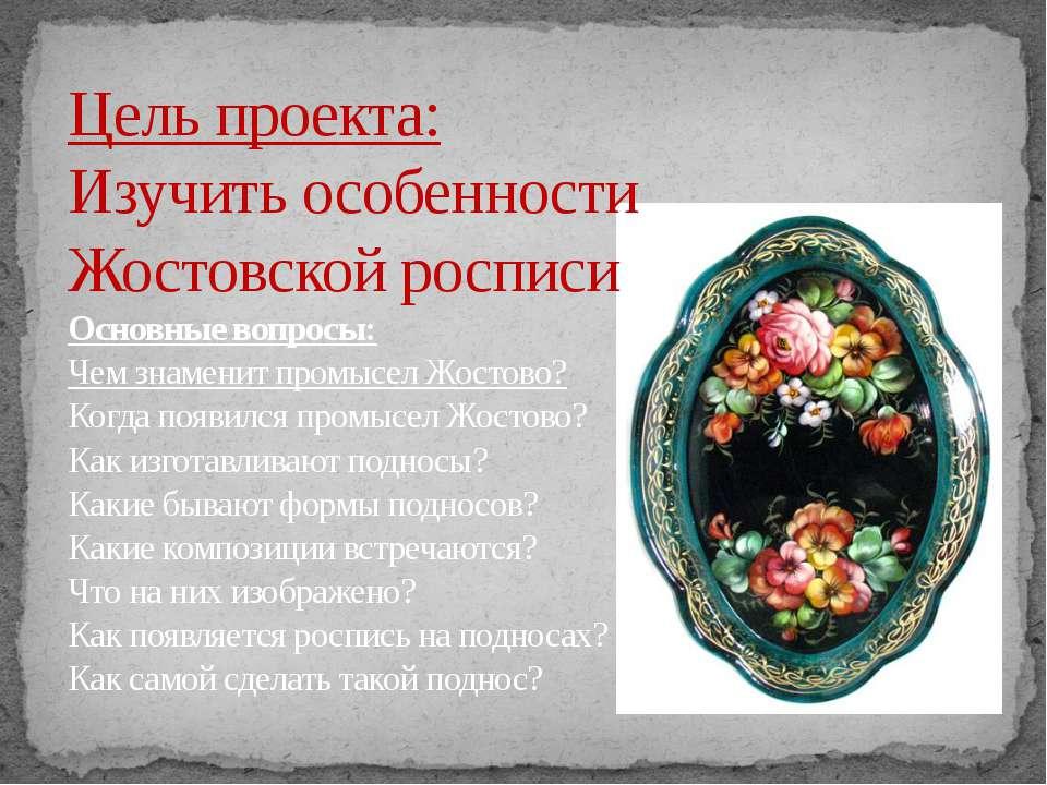 Цель проекта: Изучить особенности Жостовской росписи Основные вопросы: Чем зн...