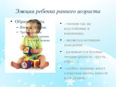 Эмоции ребенка раннего возраста - эмоции так же неустойчивы и изменчивы; - яв...