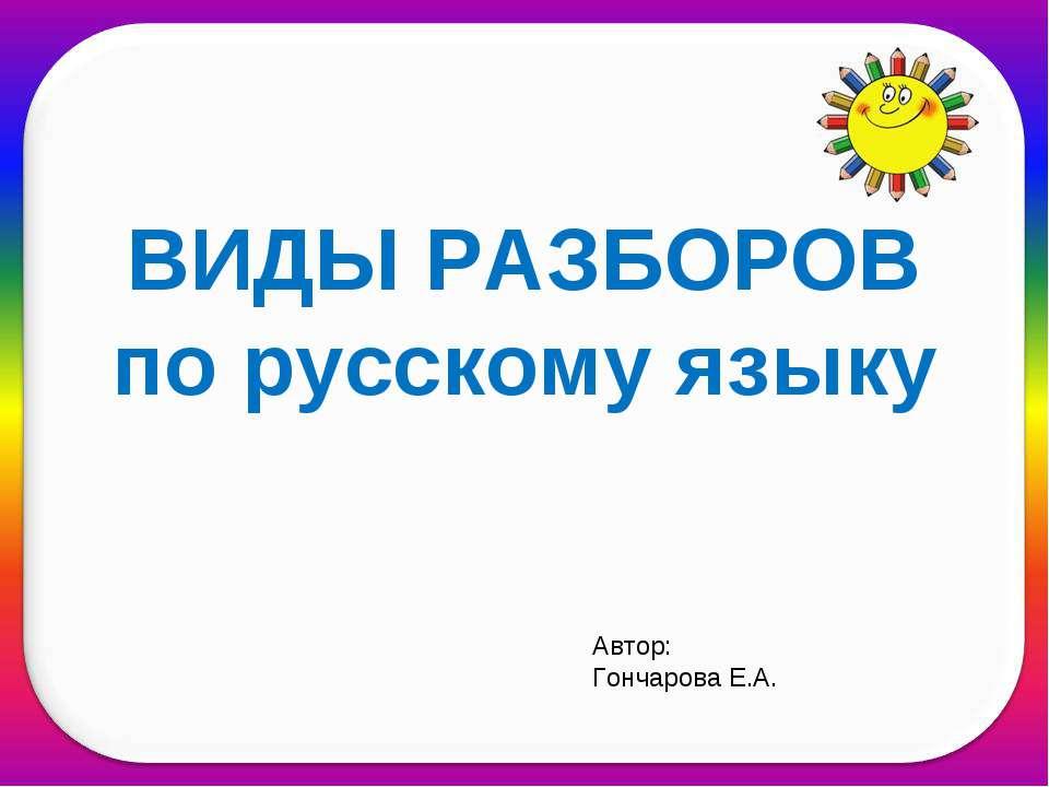ВИДЫ РАЗБОРОВ по русскому языку Автор: Гончарова Е.А.