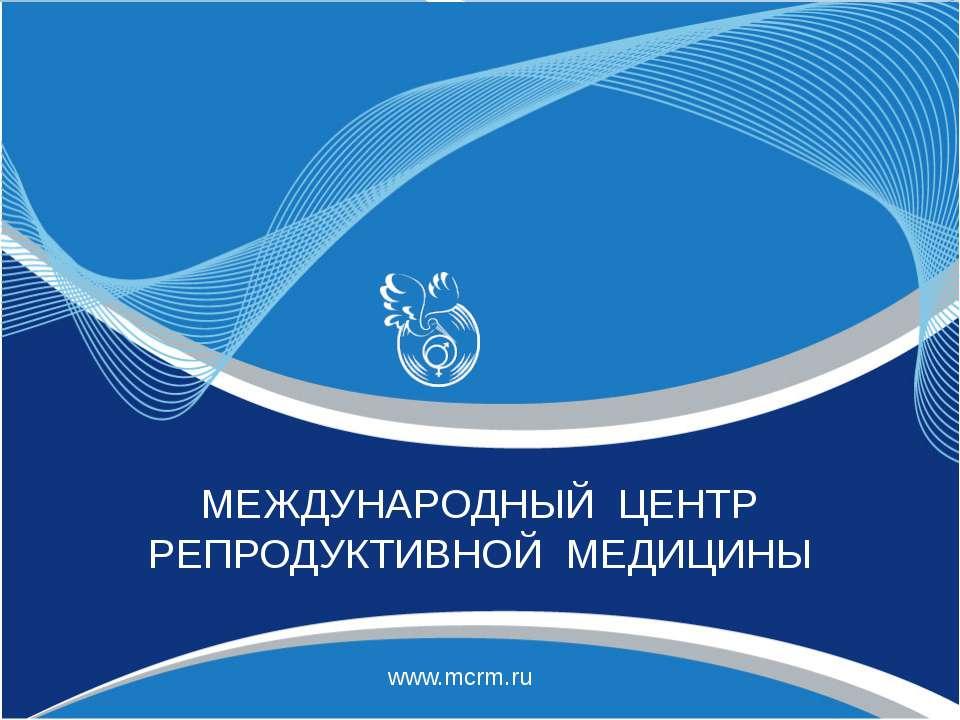 МЕЖДУНАРОДНЫЙ ЦЕНТР РЕПРОДУКТИВНОЙ МЕДИЦИНЫ www.mcrm.ru