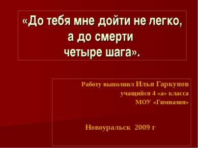 «До тебя мне дойти не легко, а до смерти четыре шага». Работу выполнил Илья Г...