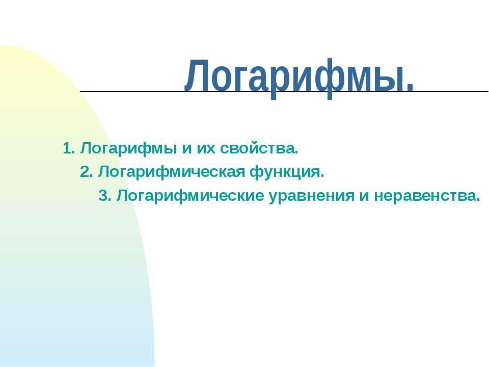 1. Логарифмы и их свойства. 2. Логарифмическая функция. 3. Логарифмические ур...