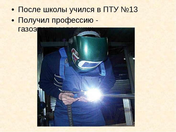 После школы учился в ПТУ №13 Получил профессию - газоэлектросварщик