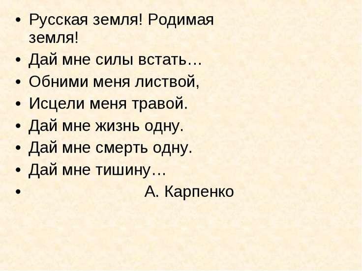Русская земля! Родимая земля! Дай мне силы встать… Обними меня листвой, Исцел...