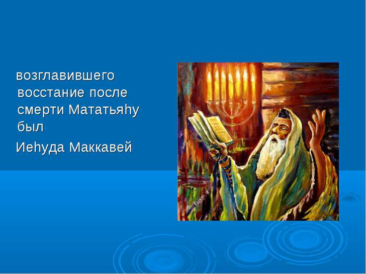 возглавившего восстание после смерти Мататьяhу был Иеhуда Маккавей