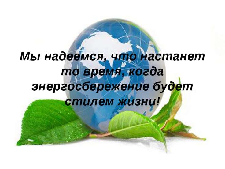 Мы надеемся, что настанет то время, когда энергосбережение будет стилем жизни!