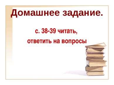 Домашнее задание. с. 38-39 читать, ответить на вопросы
