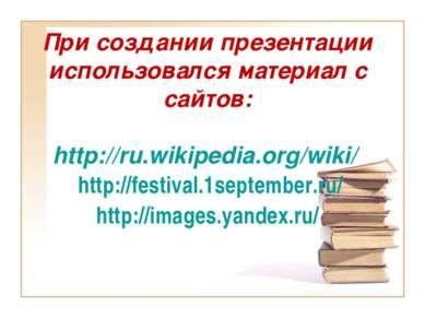 При создании презентации использовался материал с сайтов: http://ru.wikipedia...