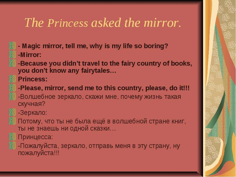 The Princess asked the mirror. - Magic mirror, tell me, why is my life so bor...