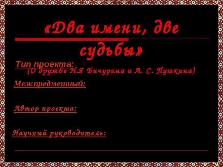 «Два имени, две судьбы» (О дружбе Н.Я Бичурина и А. С. Пушкина) Тип проекта: ...