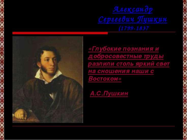 Александр Сергеевич Пушкин (1799-1837) «Глубокие познания и добросовестные тр...