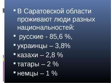 В Саратовской области проживают люди разных национальностей: русские - 85,6 %...