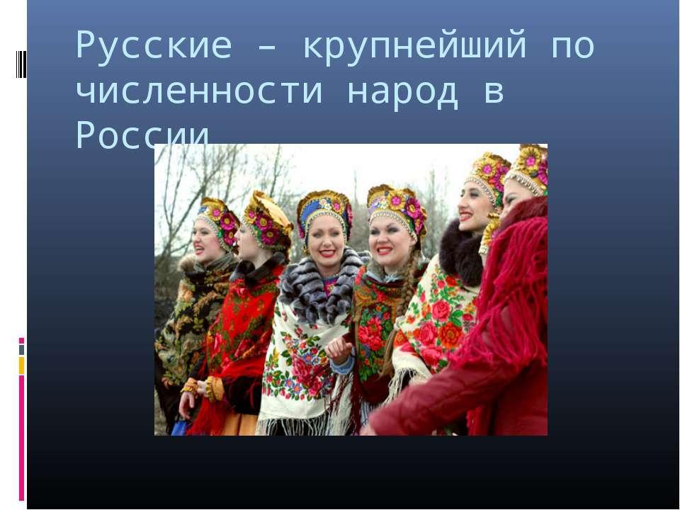 Русские – крупнейший по численности народ в России