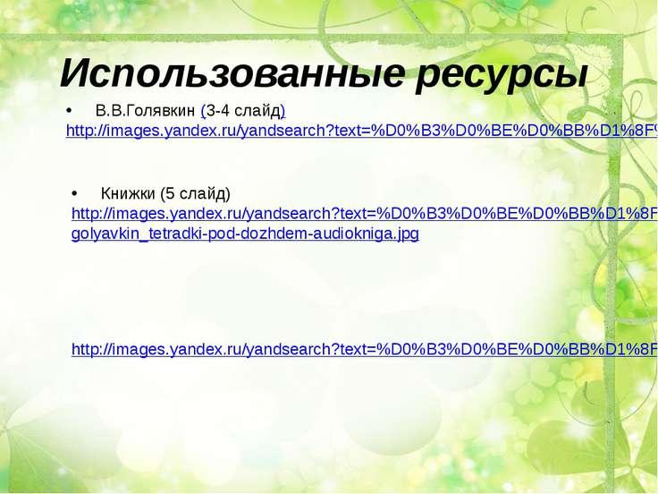 Использованные ресурсы В.В.Голявкин (3-4 слайд) http://images.yandex.ru/yands...