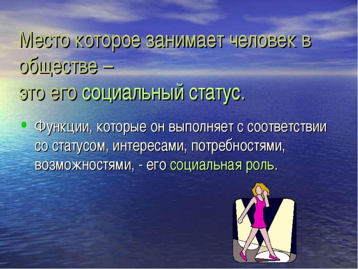 Место которое занимает человек в обществе – это его социальный статус. Функци...