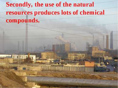 Secondly, the use of the natural resources produces lots of chemical compounds.