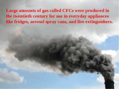 Large amounts of gas called CFCs were produced in the twentieth century for u...