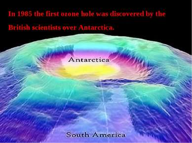 In 1985 the first ozone hole was discovered by the British scientists over An...
