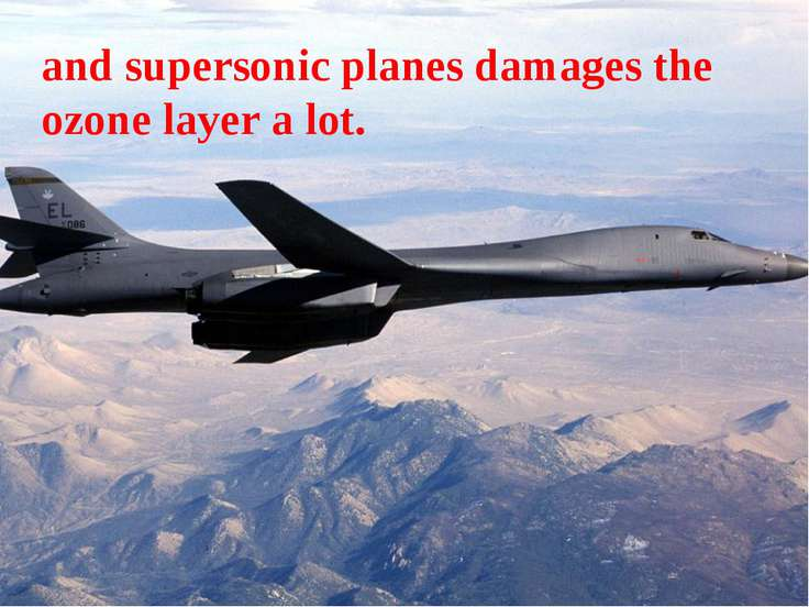 and supersonic planes damages the ozone layer a lot.