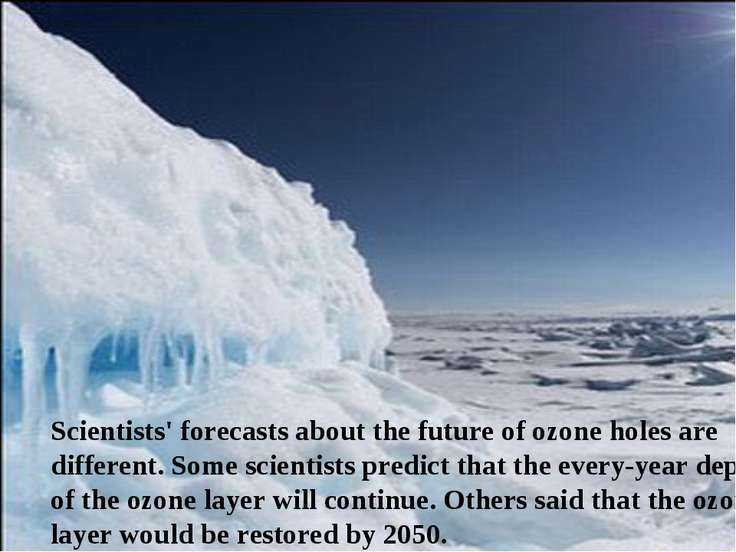 Scientists' forecasts about the future of ozone holes are different. Some sci...