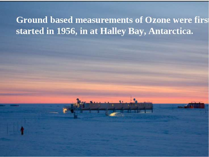 Ground based measurements of Ozone were first started in 1956, in at Halley B...