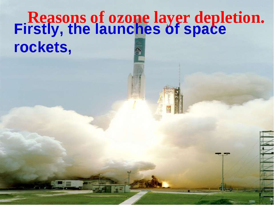 Firstly, the launches of space rockets, Reasons of ozone layer depletion.
