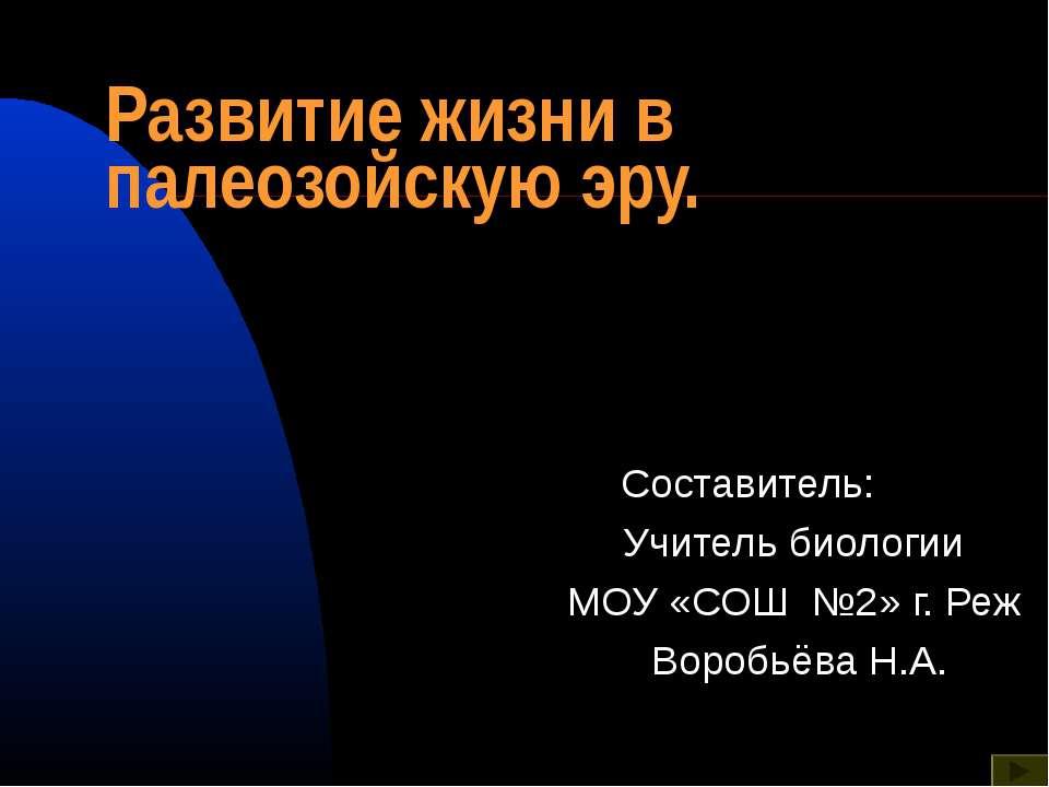 Развитие жизни в палеозойскую эру. Составитель: Учитель биологии МОУ «СОШ №2»...
