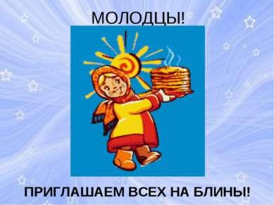 МОЛОДЦЫ! ПРИГЛАШАЕМ ВСЕХ НА БЛИНЫ!