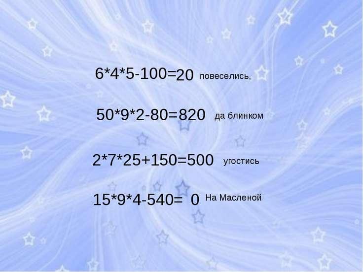 6*4*5-100= 50*9*2-80= 2*7*25+150= 15*9*4-540= На Масленой повеселись, да блин...
