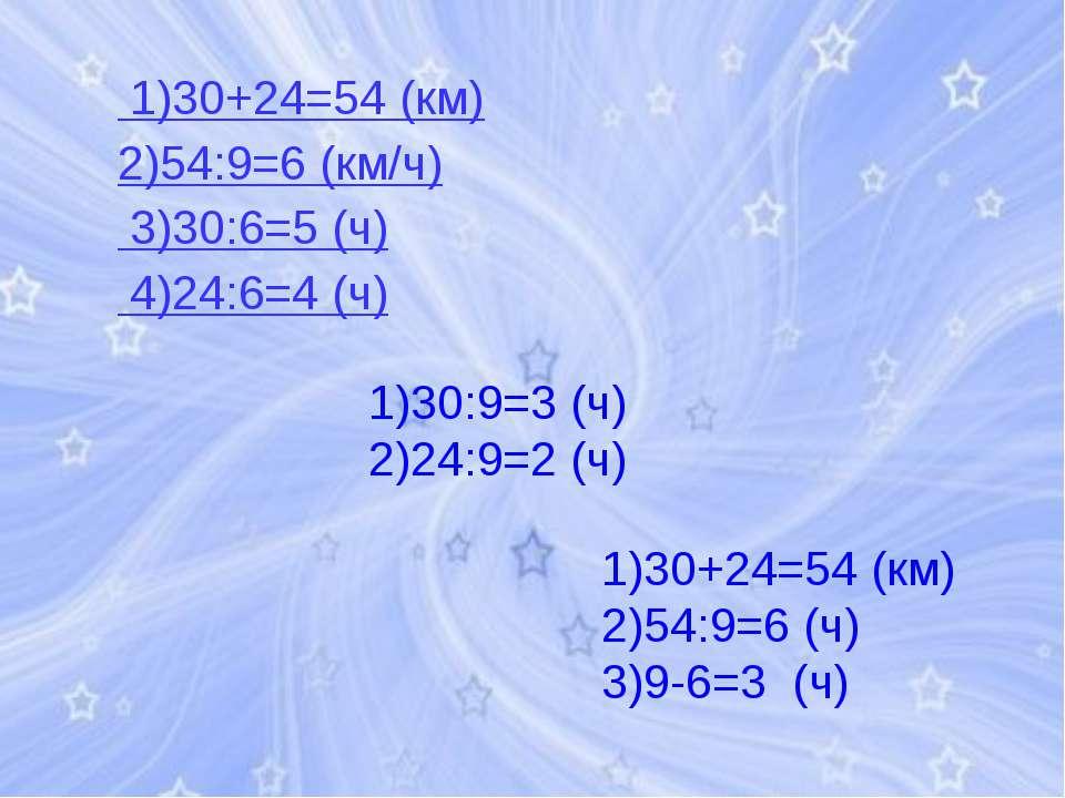 1)30+24=54 (км) 2)54:9=6 (км/ч) 3)30:6=5 (ч) 4)24:6=4 (ч) 1)30:9=3 (ч) 2)24:9...