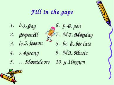 Fill in the gaps b…g 6. p..n pen…il 7. M…nday le…son 8. be l…te s..ng 9. M…si...