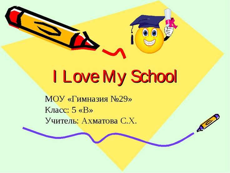 I Love My School МОУ «Гимназия №29» Класс: 5 «В» Учитель: Ахматова С.Х.